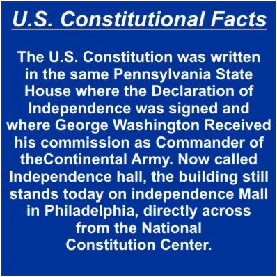 U.S.Constitutional Facts Slide 1 of 12 - The U.S. Constitution was written in the same Pennsylvania State House where the Declaration of Independence was signed and where George Washington Received his commission as Commander of the Continental Army. Now called Independence hall, the building still stands today on independence Mall in Philadelphia, directly across from the National Constitution Center.