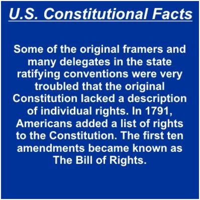 Some of the original framers and many delegates in the state ratifying conventions were very troubled that the original Constitution lacked a description of individual rights. In 1791, Americans added a list of rights to the Constitution. The first ten amendments became known as The Bill of Rights