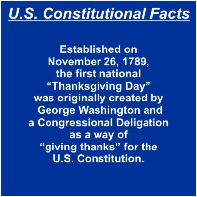 "Established on November 26, 1789, the first national ""Thanksgiving Day"" was originally created by George Washington and a Congressional Deligation as a way of ""giving thanks"" for the U.S. Constitution."