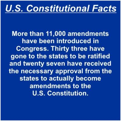 More than 11,000 amendments have been introduced in Congress. Thirty three have gone to the states to be ratified and twenty seven have received the necessary approval from the states to actually become amendments to the Constitution.