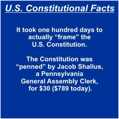 "It took one hundred days to actually ""frame"" the U.S. Constitution. The Constitution was ""penned"" by Jacob Shallus, A Pennsylvania General Assembly clerk, for $30 ($789 today)."