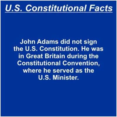 John Adams did not sign the U.S. Constitution. He was in Great Britain during the Constitutional Convention, where he served as the U.S. Minister.