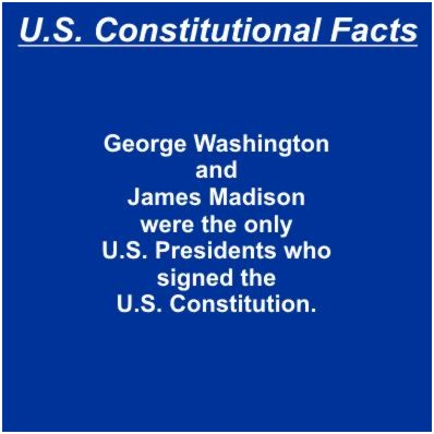 George Washington and James Madison were the only U.S. Presidents who signed the U.S. Constitution.